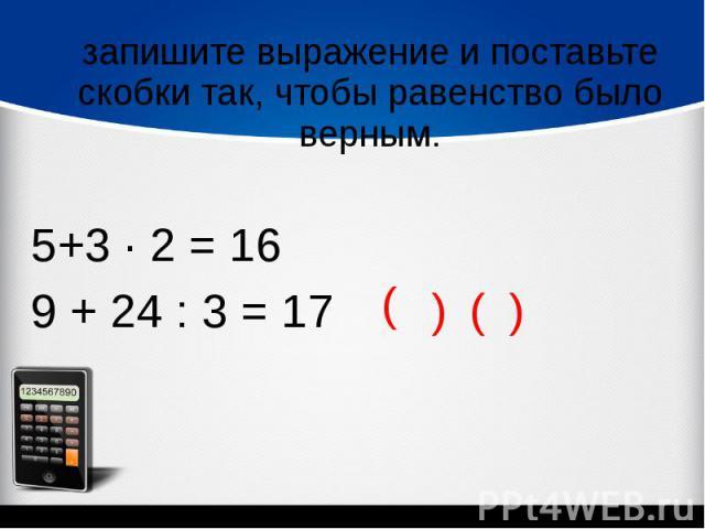 запишите выражение и поставьте скобки так, чтобы равенство было верным.5+3 ∙ 2 = 16 9 + 24 : 3 = 17