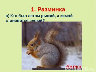 1. Разминкаа) Кто был летом рыжий, а зимой становится серый?