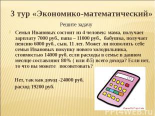 3 тур «Экономико-математический»Семья Ивановых состоит из 4 человек: мама, получ