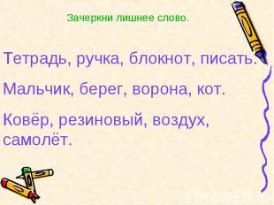 Зачеркни лишнее слово.Тетрадь, ручка, блокнот, писать.Мальчик, берег, ворона, ко