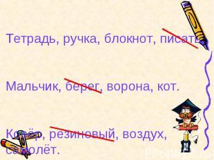 Тетрадь, ручка, блокнот, писать.Мальчик, берег, ворона, кот.Ковёр, резиновый, во