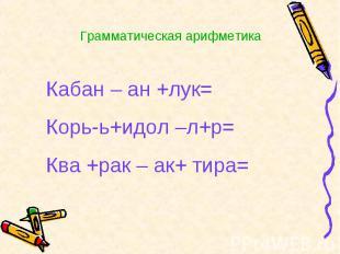 Кабан – ан +лук=Корь-ь+идол –л+р=Ква +рак – ак+ тира=