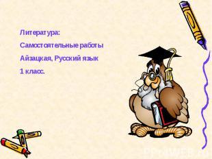 Литература:Самостоятельные работыАйзацкая, Русский язык 1 класс.