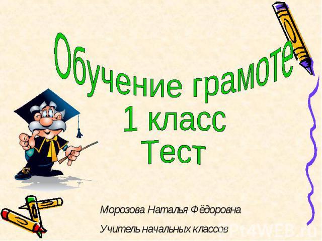 Обучение грамоте1 классТестМорозова Наталья ФёдоровнаУчитель начальных классов