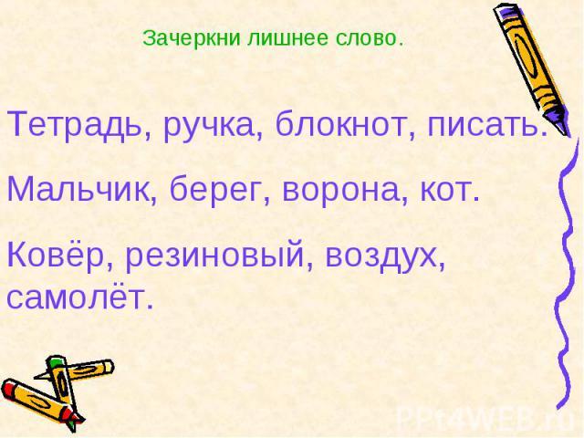 Зачеркни лишнее слово.Тетрадь, ручка, блокнот, писать.Мальчик, берег, ворона, кот.Ковёр, резиновый, воздух, самолёт.