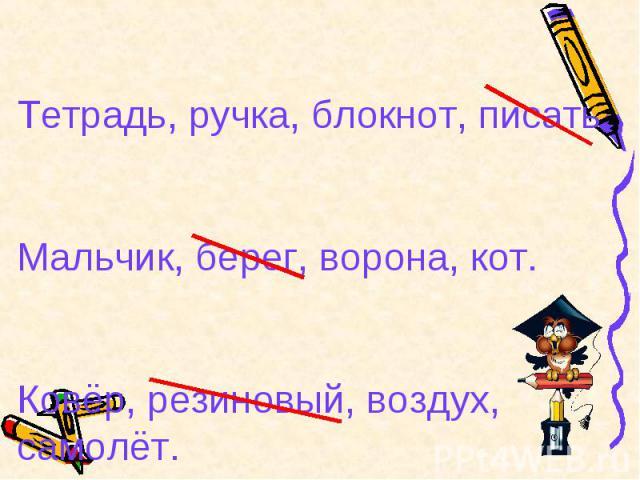 Тетрадь, ручка, блокнот, писать.Мальчик, берег, ворона, кот.Ковёр, резиновый, воздух, самолёт.
