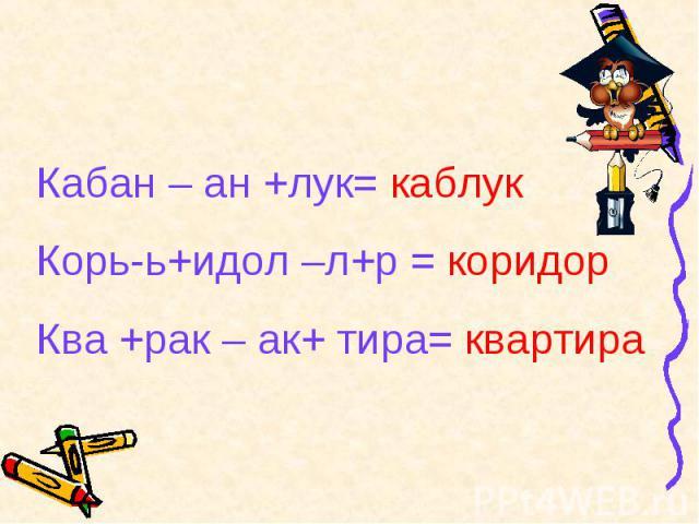 Кабан – ан +лук= каблукКорь-ь+идол –л+р = коридорКва +рак – ак+ тира= квартира