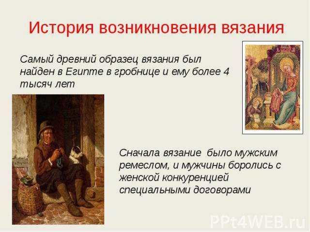 История возникновения вязанияСамый древний образец вязания был найден в Египте в гробнице и ему более 4 тысяч летСначала вязание было мужским ремеслом, и мужчины боролись с женской конкуренцией специальными договорами