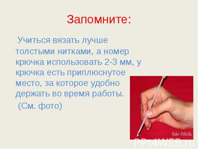 Запомните: Учиться вязать лучше толстыми нитками, а номер крючка использовать 2-3 мм, у крючка есть приплюснутое место, за которое удобно держать во время работы. (См. фото)
