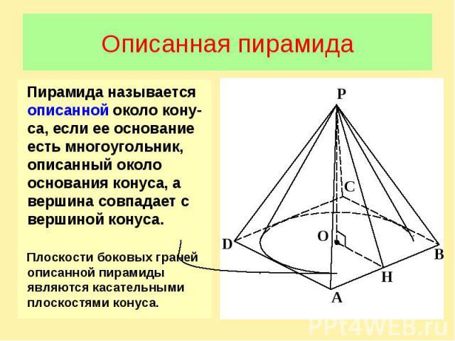 Описанная пирамидаПирамида называется описанной около кону-са, если ее основание есть многоугольник, описанный около основания конуса, а вершина совпадает с вершиной конуса. Плоскости боковых граней описанной пирамиды являются касательными плоскостя…
