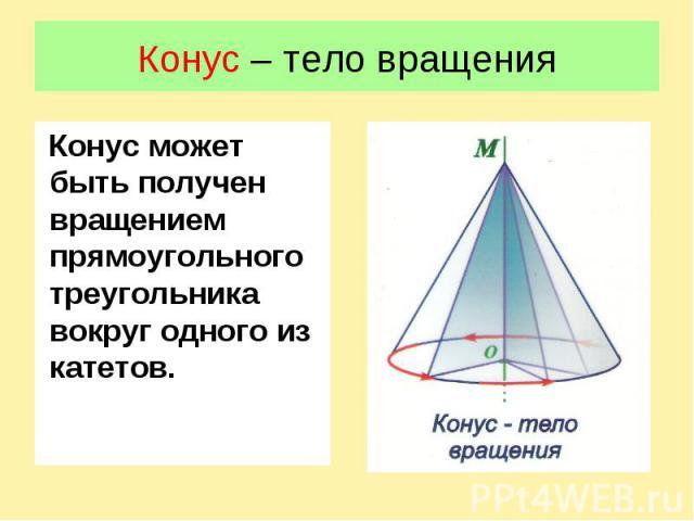 Конус – тело вращенияКонус может быть получен вращением прямоугольного треугольника вокруг одного из катетов.
