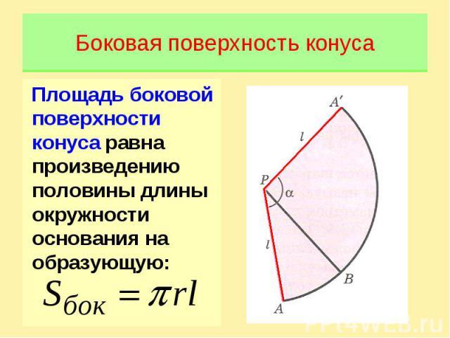 Боковая поверхность конусаПлощадь боковой поверхности конуса равна произведению половины длины окружности основания на образующую: