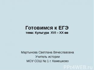 Готовимся к ЕГЭтема: Культура XVI – XX ввМартынова Светлана ВячеславовнаУчитель