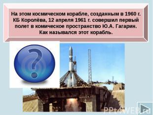 На этом космическом корабле, созданным в 1960 г. КБ Королёва, 12 апреля 1961 г.
