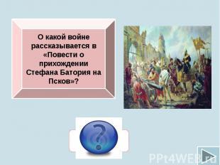 О какой войне рассказывается в «Повести о прихождении Стефана Батория на Псков»?