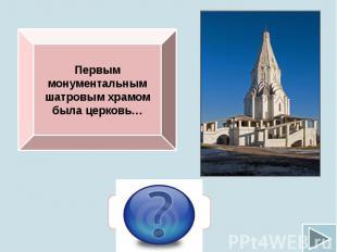 Первым монументальным шатровым храмом была церковь…