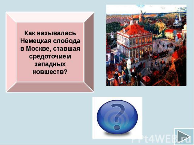 Как называлась Немецкая слобода в Москве, ставшая средоточием западных новшеств?