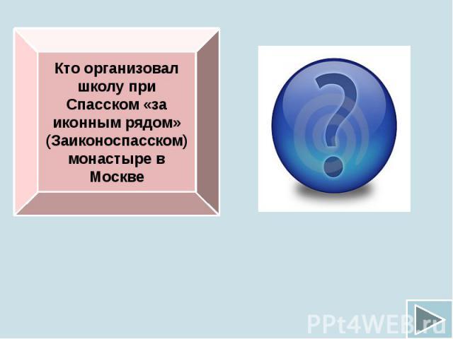 Кто организовал школу при Спасском «за иконным рядом» (Заиконоспасском) монастыре в Москве
