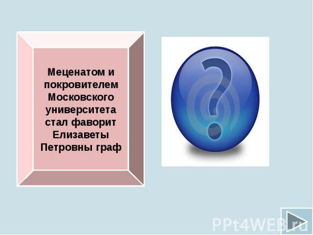Меценатом и покровителем Московского университета стал фаворит Елизаветы Петровны граф