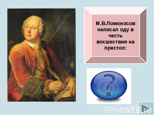 М.В.Ломоносов написал оду в честь восшествия на престол: