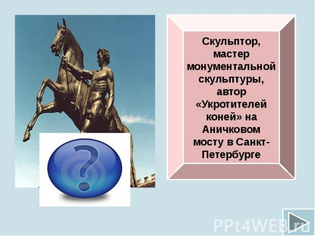 Скульптор, мастер монументальной скульптуры, автор «Укротителей коней» на Аничковом мосту в Санкт-Петербурге