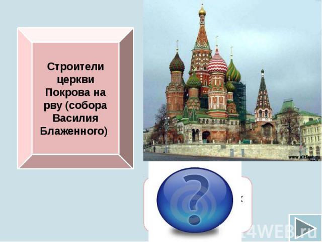 Строители церкви Покрова на рву (собора Василия Блаженного)