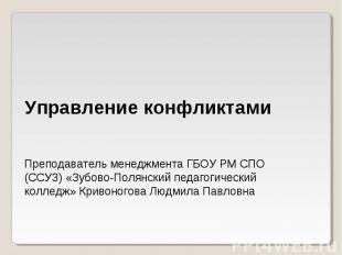 Управление конфликтамиПреподаватель менеджмента ГБОУ РМ СПО (ССУЗ) «Зубово-Полян