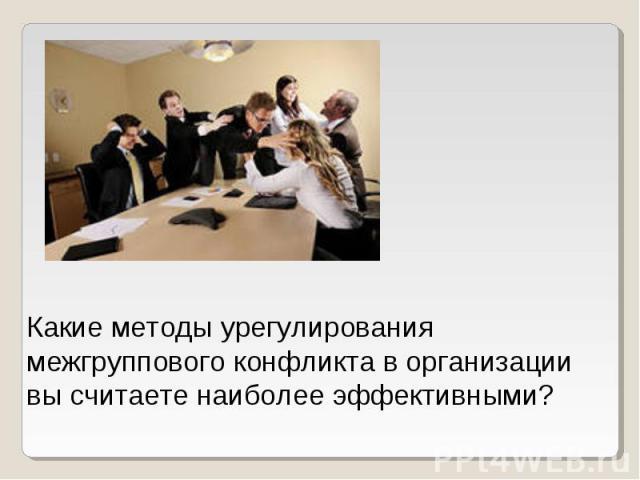 Какие методы урегулирования межгруппового конфликта в организации вы считаете наиболее эффективными?