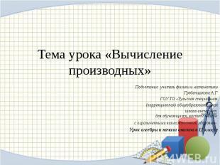 Тема урока «Вычисление производных»Подготовил: учитель физики и математикиГребен