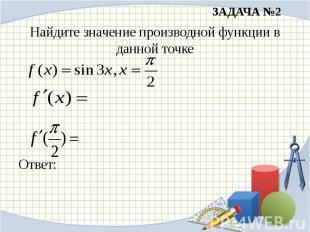 ЗАДАЧА №2Найдите значение производной функции в данной точкеОтвет: