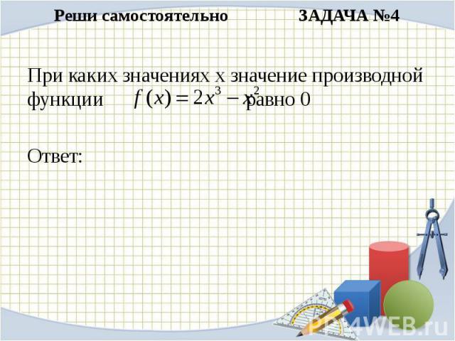 Реши самостоятельно ЗАДАЧА №4При каких значениях х значение производной функции равно 0Ответ: