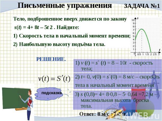 Письменные упражнения ЗАДАЧА №1Тело, подброшенное вверх движется по закону s(t) = 4+ 8t – 5t 2 . Найдите:1) Скорость тела в начальный момент времени;2) Наибольшую высоту подъёма тела.