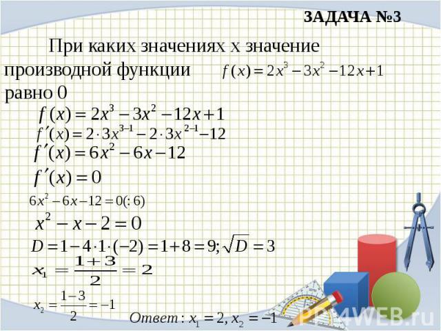 ЗАДАЧА №3 При каких значениях х значение производной функции равно 0
