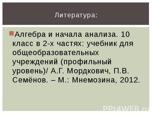 Литература:Алгебра и начала анализа. 10 класс в 2-х частях: учебник для общеобразовательных учреждений (профильный уровень)/ А.Г. Мордкович, П.В. Семёнов. – М.: Мнемозина, 2012.