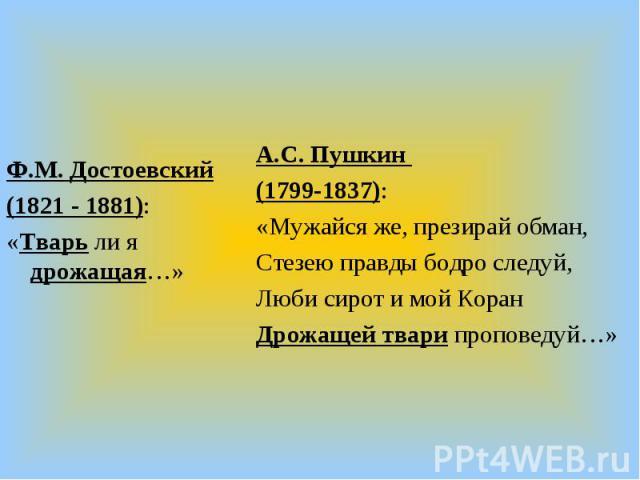 Ф.М. Достоевский(1821 - 1881):«Тварь ли я дрожащая…»А.С. Пушкин (1799-1837):«Мужайся же, презирай обман,Стезею правды бодро следуй,Люби сирот и мой КоранДрожащей твари проповедуй…»