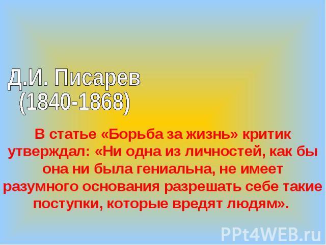 Д.И. Писарев (1840-1868)В статье «Борьба за жизнь» критик утверждал: «Ни одна из личностей, как бы она ни была гениальна, не имеет разумного основания разрешать себе такие поступки, которые вредят людям».