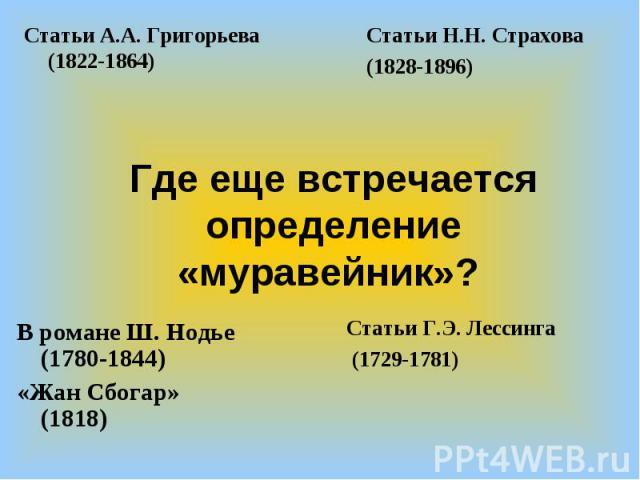 Статьи А.А. Григорьева (1822-1864)Статьи Н.Н. Страхова(1828-1896)Где еще встречается определение «муравейник»? В романе Ш. Нодье (1780-1844)«Жан Сбогар» (1818)Статьи Г.Э. Лессинга (1729-1781)