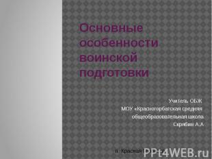 Основные особенности воинской подготовки Учитель ОБЖ МОУ «Красногорбатская средн