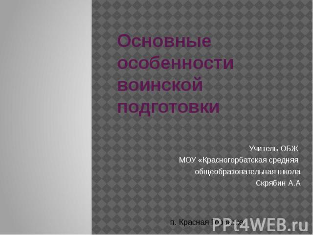 Основные особенности воинской подготовки Учитель ОБЖ МОУ «Красногорбатская средняя общеобразовательная школаСкрябин А.А