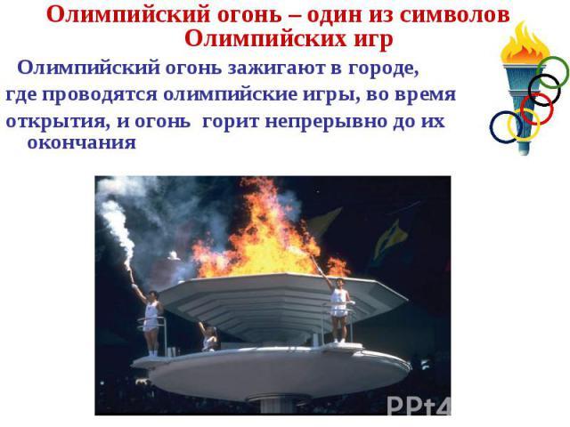 Олимпийский огонь – один из символов Олимпийских игрОлимпийский огонь – один из символов Олимпийских игр Олимпийский огонь зажигают в городе,где проводятся олимпийские игры, во время открытия, и огонь горит непрерывно до их окончания