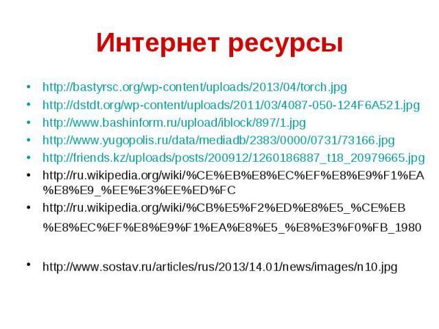 Интернет ресурсыhttp://bastyrsc.org/wp-content/uploads/2013/04/torch.jpghttp://dstdt.org/wp-content/uploads/2011/03/4087-050-124F6A521.jpghttp://www.bashinform.ru/upload/iblock/897/1.jpghttp://www.yugopolis.ru/data/mediadb/2383/0000/0731/73166.jpght…