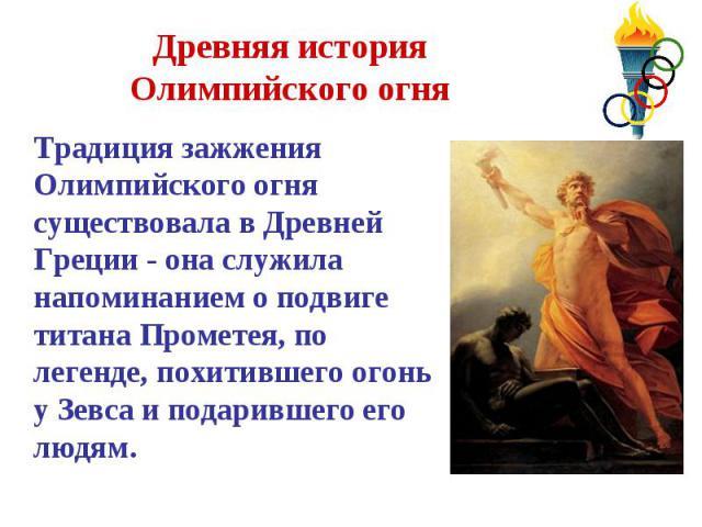 Древняя история Олимпийского огня Традиция зажжения Олимпийского огня существовала в Древней Греции - она служила напоминанием о подвиге титана Прометея, по легенде, похитившего огонь у Зевса и подарившего его людям.