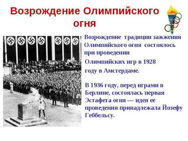 Возрождение Олимпийского огня Возрождение традиции зажжения Олимпийского огня состоялось при проведении Олимпийских игр в 1928 году в Амстердаме.В 1936 году, перед играми в Берлине, состоялась первая Эстафета огня — идея ее проведения принадлежала…