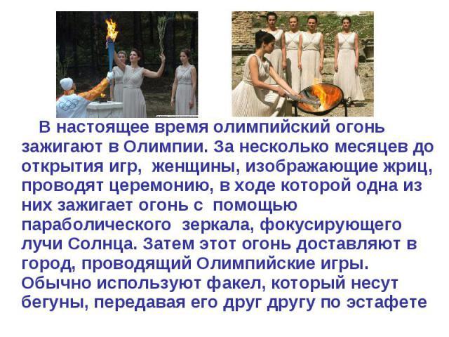 В настоящее время олимпийский огонь зажигают вОлимпии. За несколько месяцев до открытия игр, женщины, изображающиежриц, проводят церемонию, в ходе которой одна из них зажигает огонь с помощью параболического зеркала, фокусирующего лучиСолнца. Зат…