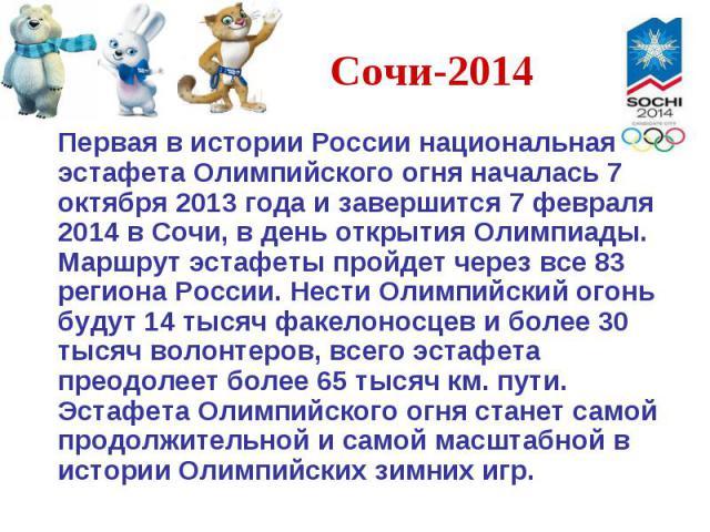 Первая в истории России национальная эстафета Олимпийского огня началась 7 октября 2013 года и завершится 7 февраля 2014 в Сочи, в день открытия Олимпиады. Маршрут эстафеты пройдет через все 83 региона России. Нести Олимпийский огонь будут 14 тысяч …