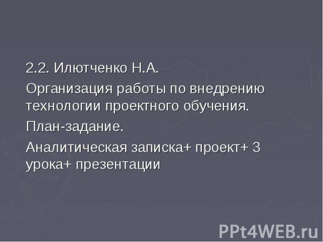 2.2. Илютченко Н.А.Организация работы по внедрению технологии проектного обучения.План-задание.Аналитическая записка+ проект+ 3 урока+ презентации