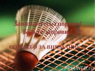 Занимайтесь спортом!Будьте здоровы!СПАСИБО ЗА ВНИМАНИЕ!!!