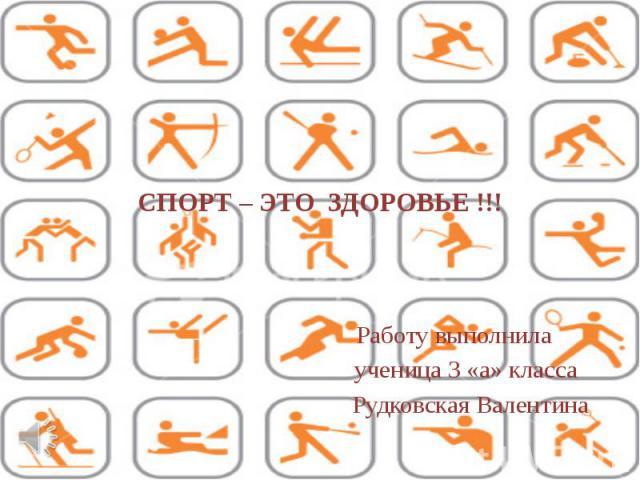 СПОРТ – ЭТО ЗДОРОВЬЕ !!! Работу выполнила ученица 3 «а» классаРудковская Валентина