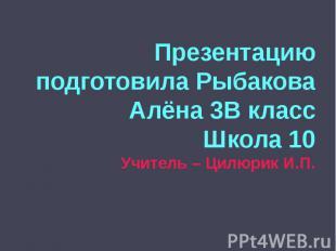 Презентацию подготовила Рыбакова Алёна 3В классШкола 10Учитель – Цилюрик И.П.