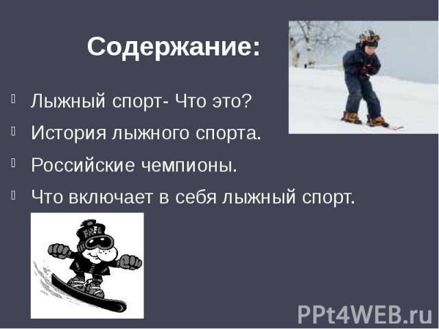 Содержание:Лыжный спорт- Что это?История лыжного спорта.Российские чемпионы.Что включает в себя лыжный спорт.